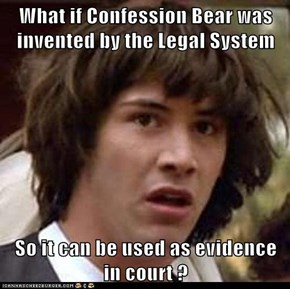 What if Confession Bear was invented by the Legal System  So it can be used as evidence in court ?