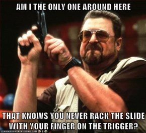 AM I THE ONLY ONE AROUND HERE  THAT KNOWS YOU NEVER RACK THE SLIDE WITH YOUR FINGER ON THE TRIGGER?