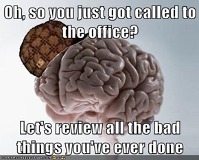 Oh, so you just got called to the office?  Let's review all the bad things you've ever done