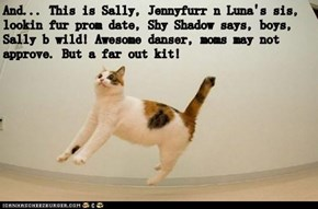And... This is Sally, Jennyfurr n Luna's sis, lookin fur prom date, Shy Shadow says, boys, Sally b wild! Awesome danser, moms may not approve. But a far out kit!