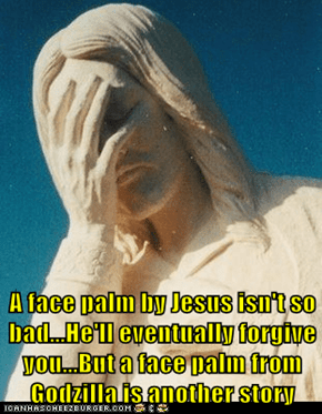 A face palm by Jesus isn't so bad...He'll eventually forgive you...But a face palm from Godzilla is another story