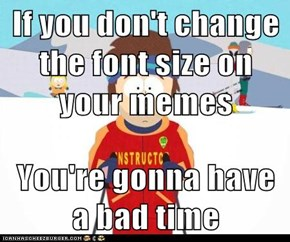 If you don't change the font size on your memes  You're gonna have a bad time