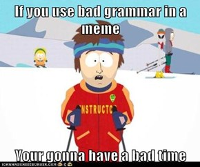 If you use bad grammar in a meme  Your gonna have a bad time