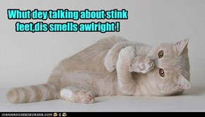Whut dey talking about stink feet,dis smells awlright !