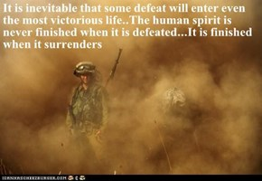 It is inevitable that some defeat will enter even the most victorious life..The human spirit is never finished when it is defeated...It is finished when it surrenders