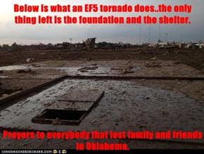 Below is what an EF5 tornado does..the only thing left is the foundation and the shelter.  Prayers to everybody that lost family and friends in Oklahoma.