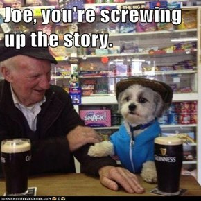 Joe, you're screwing up the story.