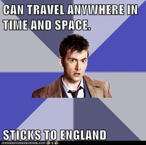 CAN TRAVEL ANYWHERE IN TIME AND SPACE.  STICKS TO ENGLAND