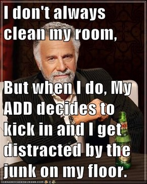 I don't always clean my room,  But when I do, My ADD decides to kick in and I get distracted by the junk on my floor.