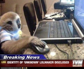 Breaking News - IDENTITY OF 'UNKNOWN' LOLMAKER DISCLOSED