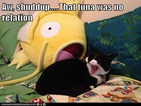 Aw, shuddup.....That tuna was no relation