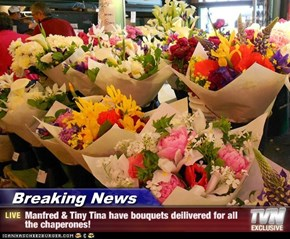 Breaking News - Manfred & Tiny Tina have bouquets deilivered for all the chaperones!