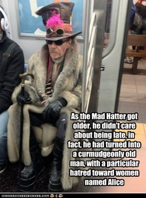 As the Mad Hatter got older, he didn't care about being late, in fact, he had turned into a curmudgeonly old man, with a particular hatred toward women named Alice