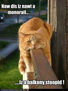 Naw dis iz nawt a monorail...