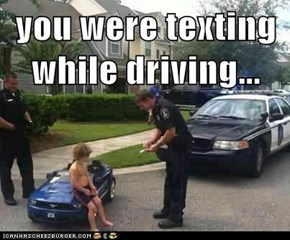 you were texting while driving...
