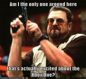 Am I the only one around here  that's actually excited about the Xbox One?