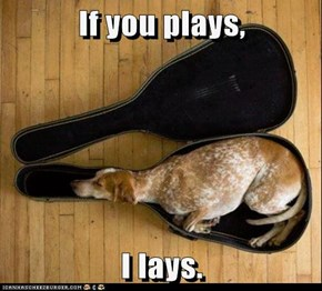 If you plays,  I lays.