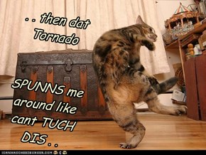 . . then dat Tornado    SPUNNS me around like cant TUCH DIS . .