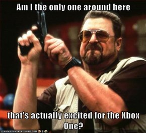 Am I the only one around here  that's actually excited for the Xbox One?