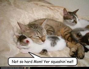 Not so hard Mom! Yer squashin'me!!