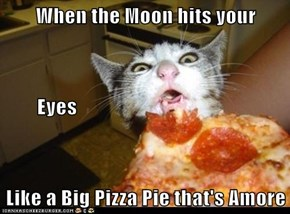 When the Moon hits your          Eyes Like a Big Pizza Pie that's Amore