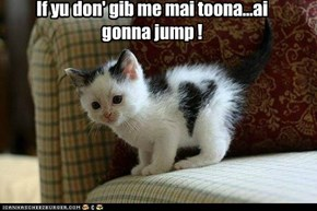 If yu don' gib me mai toona...ai gonna jump !