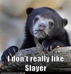 I don't really like Slayer