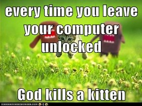 every time you leave your computer unlocked  God kills a kitten