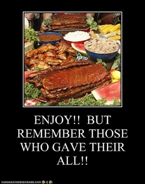 ENJOY!!  BUT REMEMBER THOSE WHO GAVE THEIR ALL!!