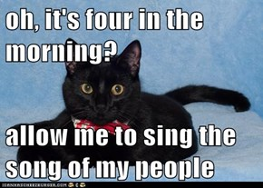 oh, it's four in the morning?  allow me to sing the song of my people