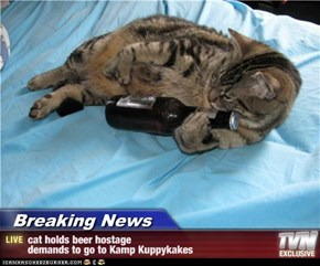 Breaking News - cat holds beer hostage                                      demands to go to Kamp Kuppykakes