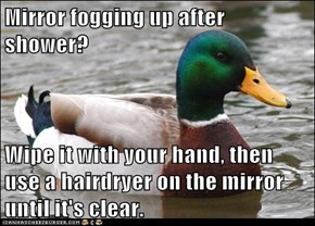 Mirror fogging up after shower?  Wipe it with your hand, then use a hairdryer on the mirror until it's clear.