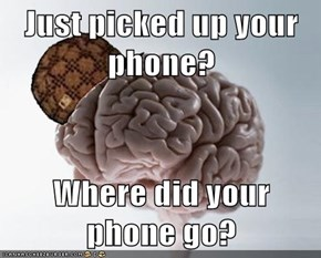 Just picked up your phone?  Where did your phone go?