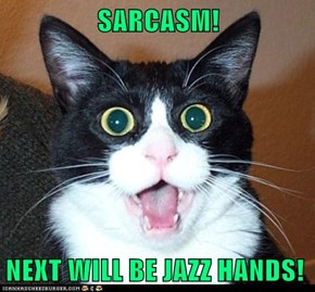 SARCASM!  NEXT WILL BE JAZZ HANDS!