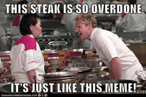 THIS STEAK IS SO OVERDONE  IT'S JUST LIKE THIS MEME!