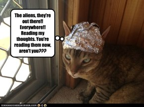 The aliens, they're out there!! Everywhere!! Reading my thoughts. You're reading them now, aren't you???
