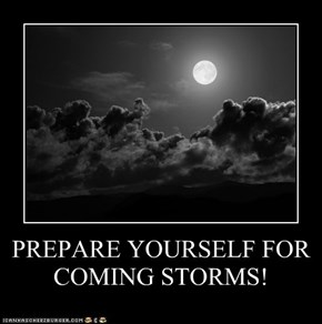 PREPARE YOURSELF FOR COMING STORMS!