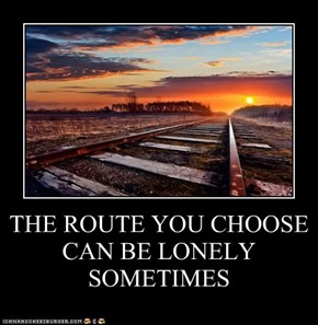 THE ROUTE YOU CHOOSE CAN BE LONELY SOMETIMES
