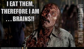 I eat them, therefore I am...BRAINS!!