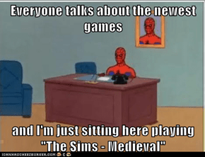 "Everyone talks about the newest games  and I'm just sitting here playing ""The Sims - Medieval"""
