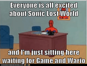Everyone is all excited about Sonic Lost World  and I'm just sitting here waiting for Game and Wario