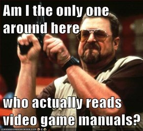 Am I the only one around here  who actually reads video game manuals?