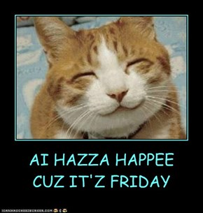 AI HAZZA HAPPEE CUZ IT'Z FRIDAY