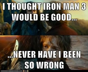 I THOUGHT IRON MAN 3 WOULD BE GOOD...  ...NEVER HAVE I BEEN SO WRONG