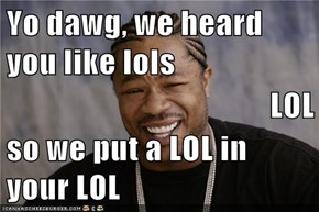 Yo dawg, we heard you like lols LOL so we put a LOL in your LOL