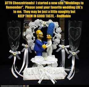 "ATTN Cheezefriends!  I started a new site ""Weddings to Remember"".  Please send your favorite wedding LOL's  to me.  They may be just a little naughty but  KEEP THEM IN GOOD TASTE. - RedRobin"