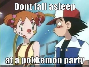 Dont fall asleep  at a pokkemon party