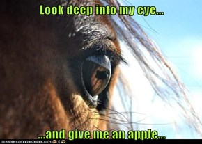 Look deep into my eye...  ...and give me an apple...