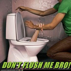 DON'T FLUSH ME BRO!