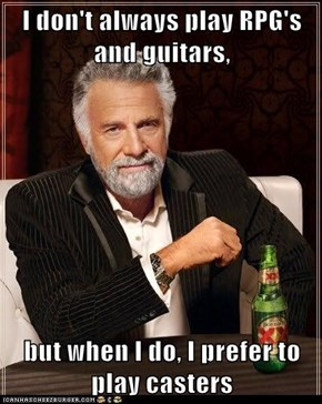 I don't always play RPG's and guitars,  but when I do, I prefer to play casters